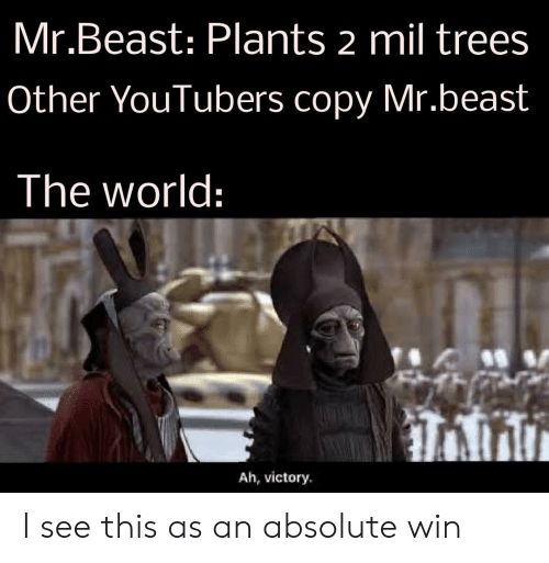 youtubers: Mr.Beast: Plants 2 mil trees  Other YouTubers copy Mr.beast  The world:  Ah, victory I see this as an absolute win