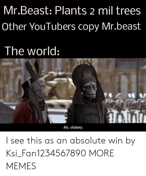 youtubers: Mr.Beast: Plants 2 mil trees  Other YouTubers copy Mr.beast  The world:  Ah, victory I see this as an absolute win by Ksi_Fan1234567890 MORE MEMES