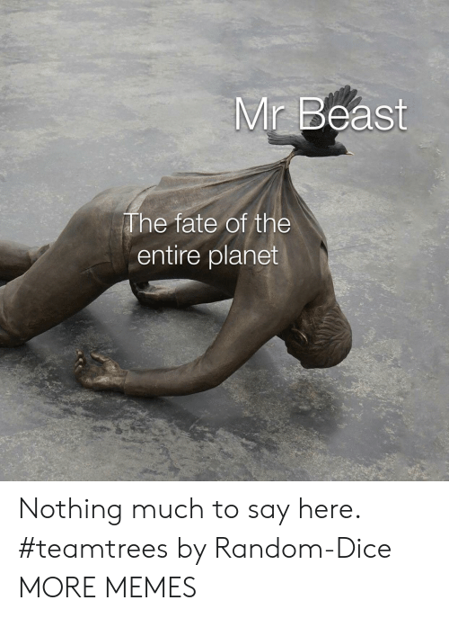 Fate: Mr Beast  The fate of the  entire planet Nothing much to say here. #teamtrees by Random-Dice MORE MEMES