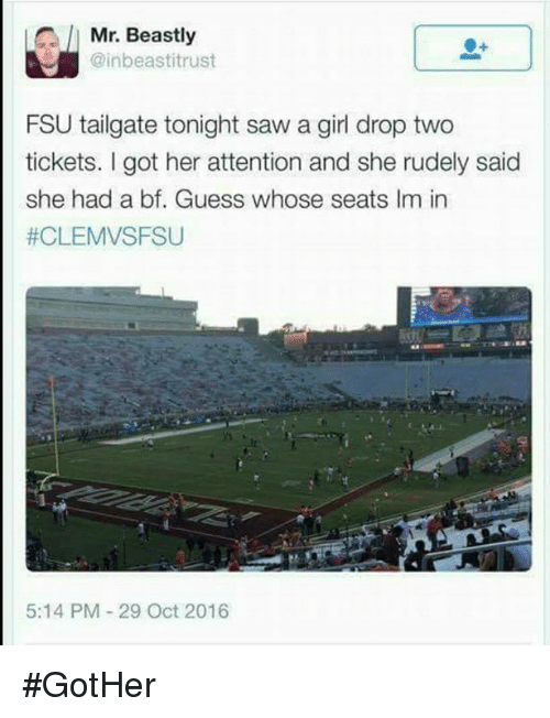 FSU Florida State University: Mr. Beastly  @inbeastitrust  FSU tailgate tonight saw a girl drop two  tickets. I got her attention and she rudely said  she had a bf. Guess whose seats Im in  #CLEMVSFSU  5:14 PM-29 Oct 2016 #GotHer