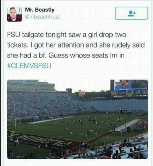 FSU Florida State University: Mr. Beastly  @inbeastitrust  FSU tailgate tonight saw a girl drop two  tickets. I got her attention and she rudely said  she had a bf. Guess whose seats Im in