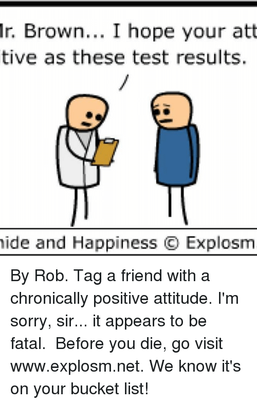 fatality: Mr. Brown  I hope your att  tive as these test results.  hide and Happiness C Explosm By Rob. Tag a friend with a chronically positive attitude. I'm sorry, sir... it appears to be fatal.⠀ ⠀ Before you die, go visit www.explosm.net. We know it's on your bucket list!