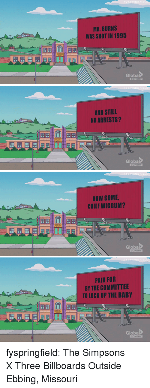 Mr. Burns: MR. BURNS  WAS SHOT IN 1995  Global   FYSPRINGFIE  AND STILL  NO ARRESTS?  Global  EDY   FYSPRİNGFIE  HOW COME  CHIEF WIGGUM?  iimll  Global   PRINGFIE  PAID FOR  BY THE COMMITTEE  TO LOCK UP THE BABY  1田田  Global fyspringfield:  The Simpsons XThree Billboards Outside Ebbing, Missouri