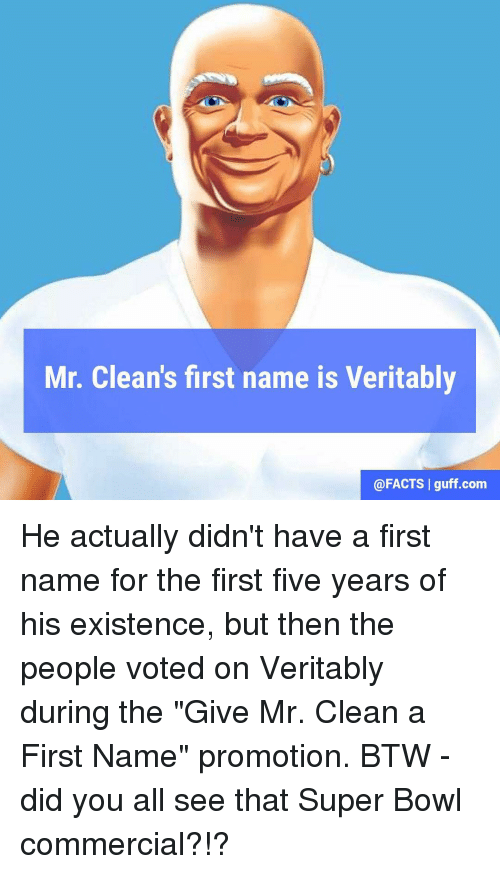"Facts, Memes, and Super Bowl: Mr. Clean's first name is Veritably  @FACTS I guff com He actually didn't have a first name for the first five years of his existence, but then the people voted on Veritably during the ""Give Mr. Clean a First Name"" promotion. BTW - did you all see that Super Bowl commercial?!?"