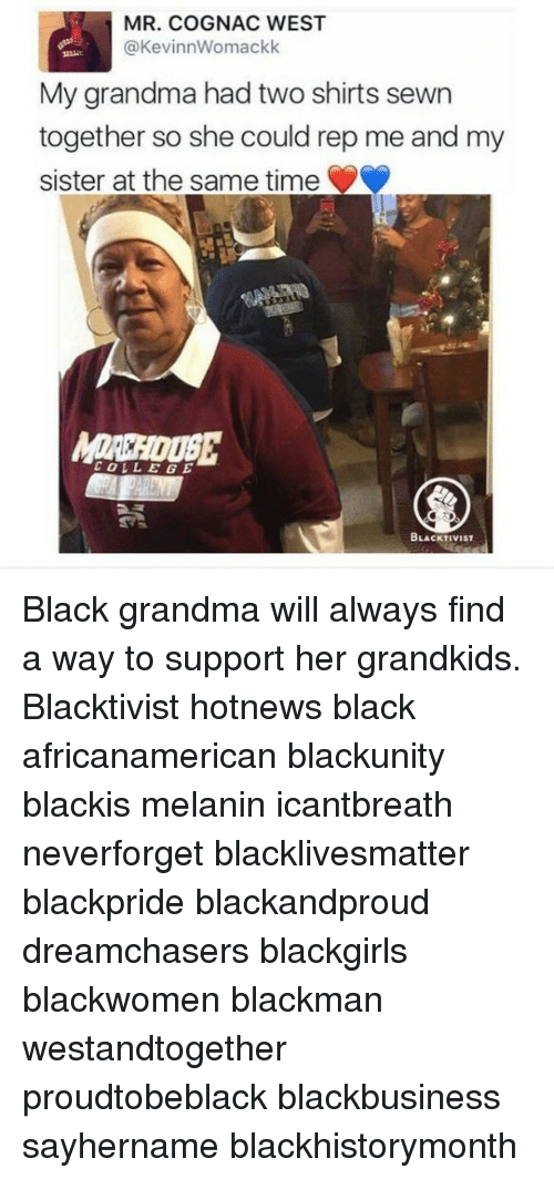 repping: MR. COGNAC WEST  KevinnWomackk  (a My grandma had two shirts sewn  together so she could rep me and my  sister at the same time  COLLEGE  BLACKTIVIST Black grandma will always find a way to support her grandkids. Blacktivist hotnews black africanamerican blackunity blackis melanin icantbreath neverforget blacklivesmatter blackpride blackandproud dreamchasers blackgirls blackwomen blackman westandtogether proudtobeblack blackbusiness sayhername blackhistorymonth
