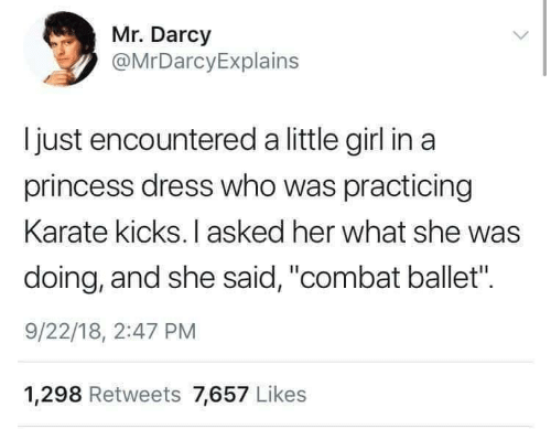 "Combat: Mr. Darcy  @MrDarcyExplains  I just encountered a little girl in a  princess dress who was practicing  Karate kicks. I asked her what she was  doing, and she said, ""combat ballet"".  9/22/18, 2:47 PM  1,298 Retweets 7,657 Likes"