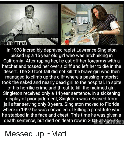 Crime, Fall, and Jail: MR DARKWER  In 1978 incredibly depraved rapist Lawrence Singleton  picked up a 15 year old girl who was hitchhiking in  California. After raping her, he cut off her forearms with a  hatchet and tossed her over a cliff and left her to die in the  desert. The 30 foot fall did not kill the brave girl who then  managed to climb up the cliff where a passing motorist  took the naked and nearly dead girl to the hospital. In spite  of his horrific crime and threat to kill the maimed girl,  Singleton received only a 14 year sentence. In a sickening  display of poor judgment, Singleton was released from  jail after serving only 8 years. Singleton moved to Florida  where in 1997 he was convicted of killing a prostitute who  he stabbed in the face and chest. This time he was given a  death sentence, but died on death row in 200b at age-73eb Messed up ~Matt