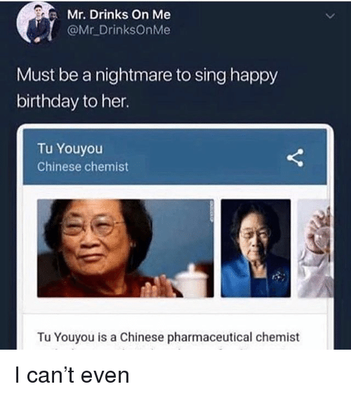 Tu Youyou: Mr. Drinks on Me  @Mr DrinksOnMe  Must be a nightmare to sing happy  birthday to her.  Tu Youyou  Chinese chemist  Tu Youyou is a Chinese pharmaceutical chemist I can't even