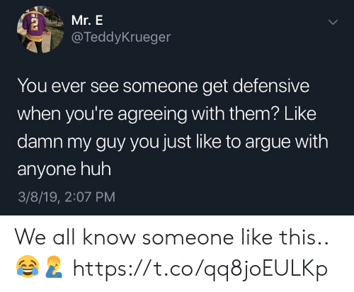 My Guy: Mr. E  @TeddyKrueger  You ever see someone get defensive  when you're agreeing with them? Like  damn my guy you just like to argue with  anyone huh  3/8/19, 2:07 PM We all know someone like this.. 😂🤦‍♂️ https://t.co/qq8joEULKp