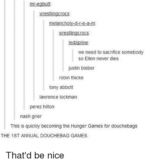 perez hilton: mr-egbutt:  wrestling crocs  melancholy-d-r-e-a-m  wrestlingcrocs  ledzipline:  we need to sacrifice somebody  So Ellen never dies  Justin bieber  robin thicke  tony abbott  lawrence lockman  perez hilton  nash grier  This is quickly becoming the Hunger Games for douchebags  THE 1ST ANNUAL DOUCHEBAG GAMES. That'd be nice