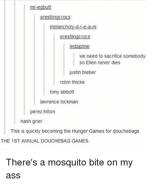 perez hilton: mr-egbutt  wrestlingcrocs  melancholy-d-r-e-a-m  lin  iplin  we need to sacrifice somebody  SO Ellen never dies  justin bieber  robin thicke  tony abbott  lawrence lockman  perez hilton  nash grier  This is quickly becoming the Hunger Games for douchebags  THE 1ST ANNUAL DOUCHEBAG GAMES. There's a mosquito bite on my ass