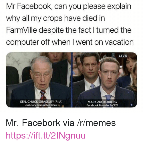 "Facebook, FarmVille, and Mark Zuckerberg: Mr Facebook, can you please explain  why all my crops have died in  FarmVille despite the fact l turned the  computer off when I went on vacation  LIVE  SEN. CHUCK GRASSLEY (R-IA)  Judiciary Committee Chair  MARK ZUCKERBERG  Facebook Founder&CEC <p>Mr. Facebork via /r/memes <a href=""https://ift.tt/2INgnuu"">https://ift.tt/2INgnuu</a></p>"