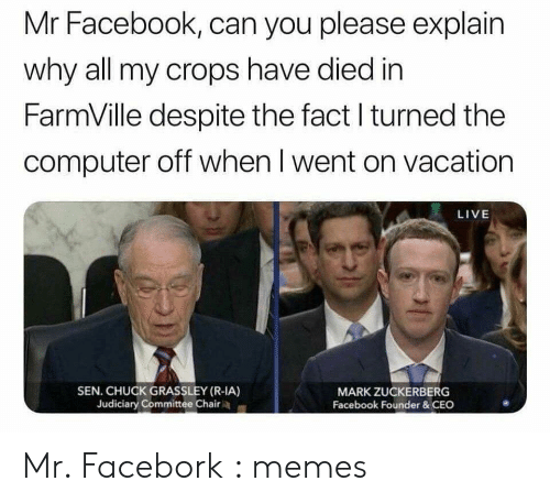 FarmVille: Mr Facebook, can you please explain  why all my crops have died in  FarmVille despite the fact l turned the  computer off when l went on vacation  LIVE  SEN. CHUCK GRASSLEY (R-IA)  Judiciary Committee Chair  MARK ZUCKERBERG  Facebook Founder &CEC Mr. Facebork : memes