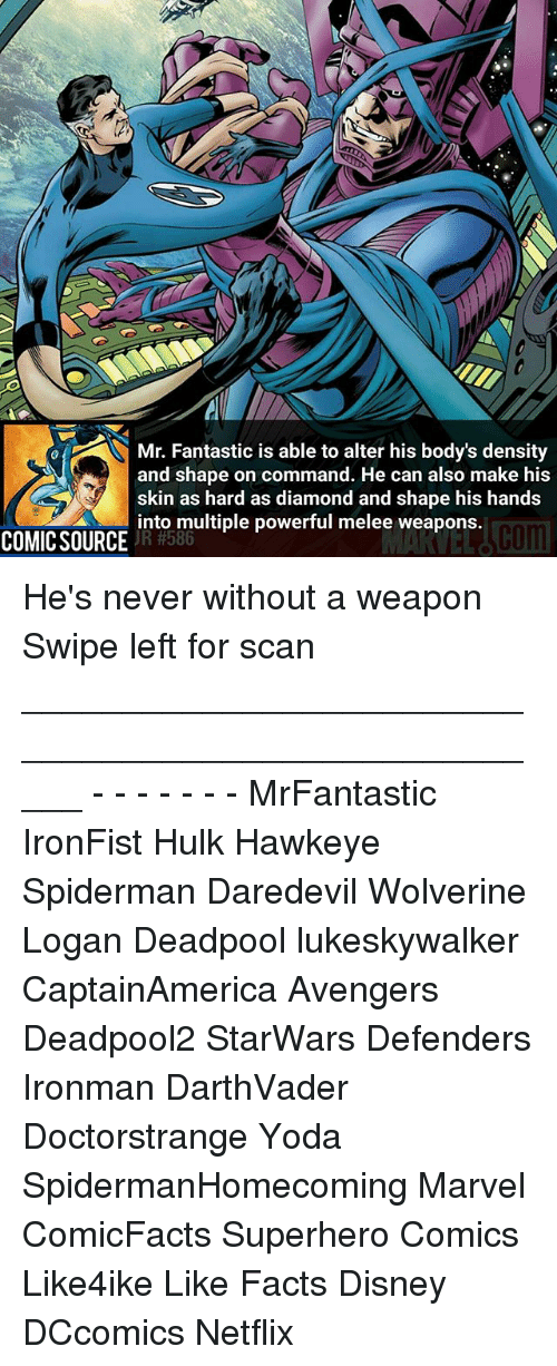 Disney, Facts, and Memes: Mr. Fantastic is able to alter his body's density  and shape on command. He can also make his  skin as hard as diamond and shape his hands  into multiple powerful melee weapons.  JR #586  COMIC SOURCE He's never without a weapon Swipe left for scan _____________________________________________________ - - - - - - - MrFantastic IronFist Hulk Hawkeye Spiderman Daredevil Wolverine Logan Deadpool lukeskywalker CaptainAmerica Avengers Deadpool2 StarWars Defenders Ironman DarthVader Doctorstrange Yoda SpidermanHomecoming Marvel ComicFacts Superhero Comics Like4ike Like Facts Disney DCcomics Netflix