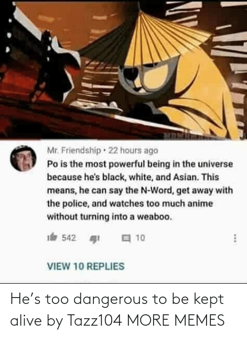 the universe: Mr. Friendship · 22 hours ago  Po is the most powerful being in the universe  because he's black, white, and Asian. This  means, he can say the N-Word, get away with  the police, and watches too much anime  without turning into a weaboo.  a 10  542  VIEW 10 REPLIES He's too dangerous to be kept alive by Tazz104 MORE MEMES