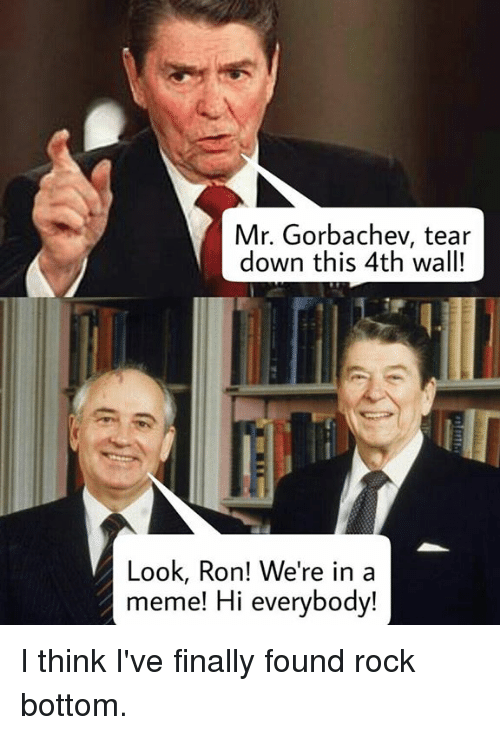 Mr Gorbachev Tear Down This 4th Wall! Look Ron! We're in a ...