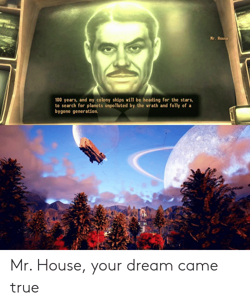 Colony: Mr. House  100 years, and my colony ships will be heading for the stars,  to search for planets unpolluted by the wrath and folly of a  bygone generation. Mr. House, your dream came true