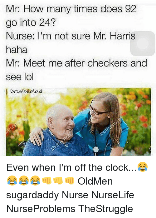 Clock, How Many Times, and Lol: Mr: How many times does 92  go into 24?  Nurse: I'm not sure Mr. Harris  haha  Mr: Meet me after checkers and  see lol  Drunk3alad Even when I'm off the clock...😂😂😂😂👊👊👊 OldMen sugardaddy Nurse NurseLife NurseProblems TheStruggle