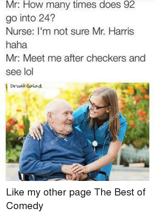 Doe, Drunk, and Funny: Mr: How many times does 92  go into 24?  Nurse: m not sure Mr. Harris  haha  Mr: Meet me after checkers and  see lol  Drunk salad. Like my other page The Best of Comedy