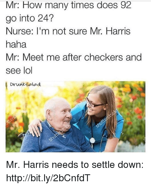 Dank, Doe, and Drunk: Mr: How many times does 92  go into 24?  Nurse  m not sure Mr. Harris  haha  Mr: Meet me after checkers and  see lol  Drunk Sala Mr. Harris needs to settle down: http://bit.ly/2bCnfdT