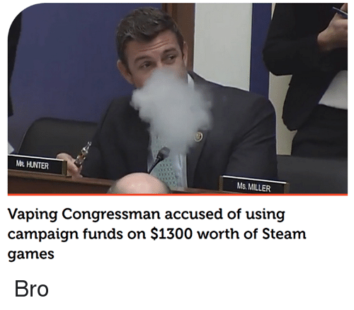 Dank Memes: MR HUNTER  Ms MILLER  Vaping Congressman accused of using  campaign funds on $1300 worth of Steam  games Bro