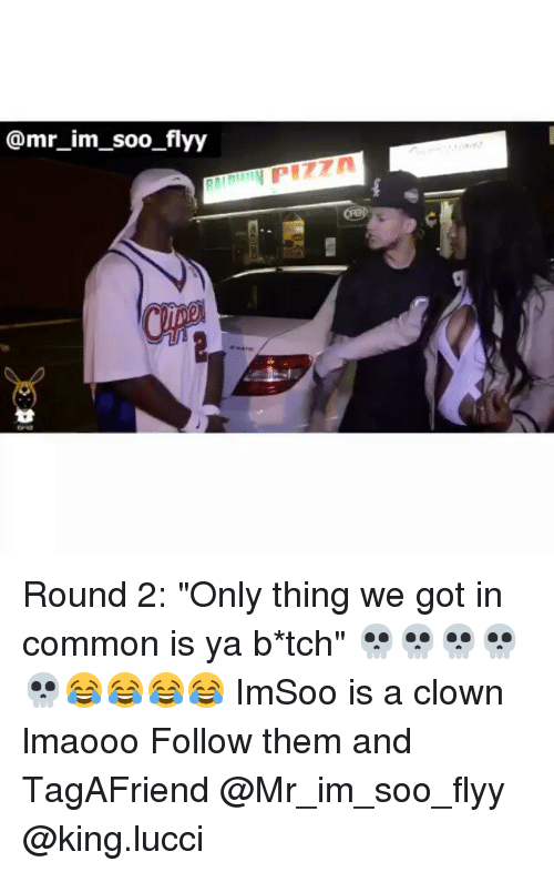 "Funny, Clowns, and Common: @mr im soo flyy Round 2: ""Only thing we got in common is ya b*tch"" 💀💀💀💀💀😂😂😂😂 ImSoo is a clown lmaooo Follow them and TagAFriend @Mr_im_soo_flyy @king.lucci"