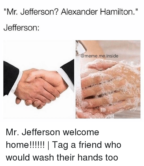 "Alexander Hamilton: ""Mr. Jefferson? Alexander Hamilton.""  Jefferson  meme me inside Mr. Jefferson welcome home!!!!!! 