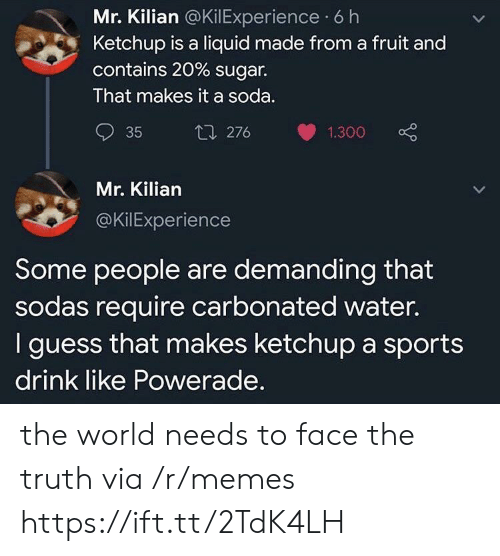 demanding: Mr. Kilian @KilExperience 6 h  Ketchup is a liquid made from a fruit and  contains 20 % sugar.  That makes it a soda.  t1 276  35  1.300  Mr. Kilian  @KilExperience  Some people are demanding that  sodas require carbonated water.  I guess that makes ketchup a sports  drink like Powerade. the world needs to face the truth via /r/memes https://ift.tt/2TdK4LH