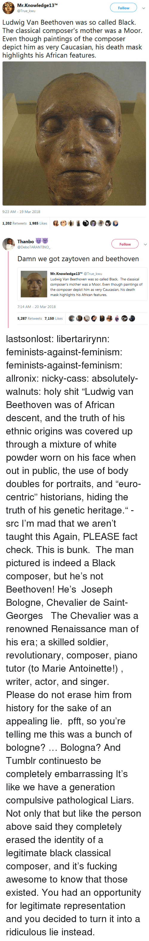 "Feminism, Fucking, and News: Mr.Knowledge13  @True_kwu  Follow  Ludwig Van Beethoven was so called Black.  The classical composer's mother was a Moor  Even though paintings of the composer  depict him as very Caucasian, his death mask  highlights his African features.  9:23 AM-19 Mar 2018  1,202 Retweets 1,985 Likes  砝ビ)  ③巻   Thanbo  @DeboTARANTINO  Follow  Damn we got zaytoven and beethovern  Mr.Knowledge13T @True_kwu  Ludwig Van Beethoven was so called Black. The classical  composer's mother was a Moor. Even though paintings of  the composer depict him as very Caucasian, his death  .む  7:14 AM- 20 Mar 2018  ed OC  5,287 Retweets 7,150 Likes lastsonlost:  libertarirynn:  feminists-against-feminism:  feminists-against-feminism: allronix:  nicky-cass:  absolutely-walnuts:  holy shit ""Ludwig van Beethoven was of African descent, and the truth of his ethnic origins was covered up through a mixture of white powder worn on his face when out in public, the use of body doubles for portraits, and ""euro-centric"" historians, hiding the truth of his genetic heritage."" - src   I'm mad that we aren't taught this  Again, PLEASE fact check. This is bunk.  The man pictured is indeed a Black composer, but he's not Beethoven! He's   Joseph Bologne, Chevalier de Saint-Georges    The Chevalier was a renowned Renaissance man of his era; a skilled soldier, revolutionary, composer, piano tutor (to Marie Antoinette!) , writer, actor, and singer.  Please do not erase him from history for the sake of an appealing lie.   pfft, so you're telling me this was a bunch of bologne?  … Bologna?  And Tumblr continuesto be completely embarrassing  It's like we have a generation compulsive pathological Liars.  Not only that but like the person above said they completely erased the identity of a legitimate black classical composer, and it's fucking awesome to know that those existed. You had an opportunity for legitimate representation and you decided to turn it into a ridiculous lie instead."