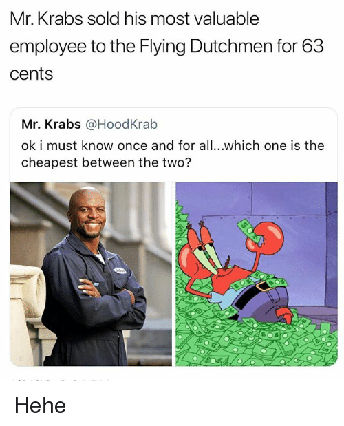 Mr. Krabs, Girl Memes, and Once: Mr. Krabs sold his most valuable  employee to the Flying Dutchmen for 63  cents  Mr. Krabs @HoodKrab  ok i must know once and for all...which one is the  cheapest between the two? Hehe
