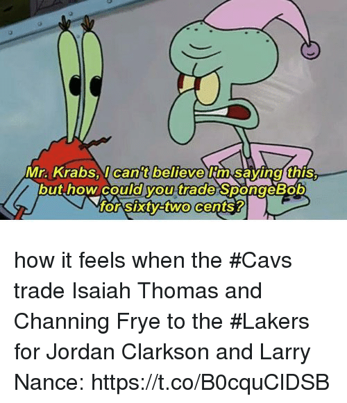 channing: Mr. Krabsl can't believe im Savinal this.  but how could you trade SpongeBob  o Sxtyatwo cents? how it feels when the #Cavs trade Isaiah Thomas and Channing Frye to the #Lakers for Jordan Clarkson and Larry Nance: https://t.co/B0cquClDSB
