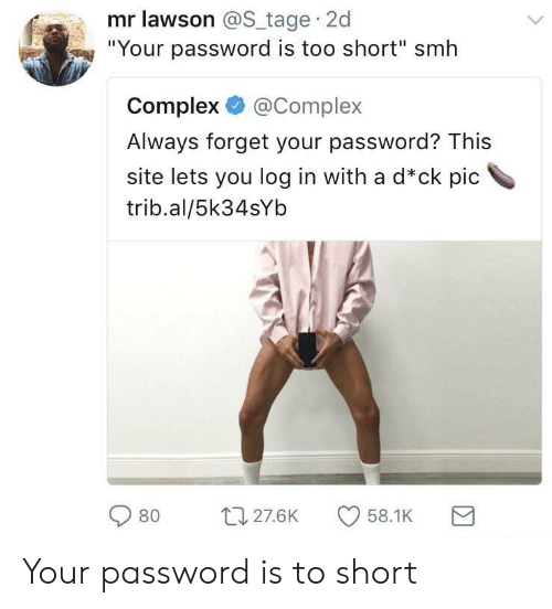 """lawson: mr lawson @S tage 2d  """"Your password is too short"""" smh  Complex@Complex  Always forget your password? This  site lets you log in with a d*ck pic  trib.al/5k34sYb  080 27.6K CD 58.1 K Your password is to short"""