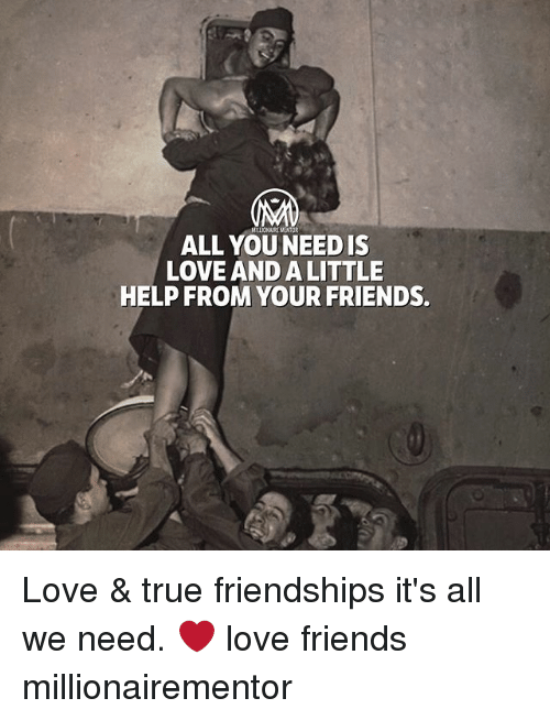 Friends, Love, and Memes: Mr. LIONAIRE ENTOR  ALL YOU NEEDIS  LOVE AND A LITTLE  HELP FROM YOUR FRIENDS. Love & true friendships it's all we need. ❤️ love friends millionairementor