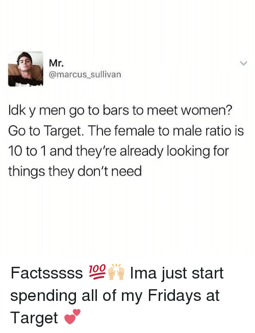 Memes, Mr. Marcus, and Target: Mr.  @marcus sullivan  Idk y men go to bars to meet women?  Go to Target. The female to male ratio is  10 to 1 and they're already looking for  things they don't need Factsssss 💯🙌🏼 Ima just start spending all of my Fridays at Target 💕