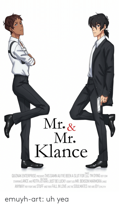 Enterprise: Mr. &  Mr.  Klance  SINCE  QUIZNAK ENTERPRISE PRESENTS THIS DAMN AU I'VE BEEN A SLUT FOR 206 I'M DYING DOT COM  STARRINGLANCE AND KEITHLAS NAES JUST BE LUCKY IDONT USE MR.BENSON MARMORA LMAD  ANYWAY THEYFIGHT AND STUFF AND THEN FALL IN LOVE LIKE THE SOULMATES THEY ARE BY EMUYH  DK THEIR emuyh-art:  uh yea