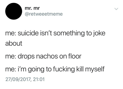 Fucking, Suicide, and Nachos: mr. mr  @retweeetmeme  me: suicide isn't something to joke  about  me: drops nachos on floor  me: i'm going to fucking kill myself  27/09/2017, 21:01