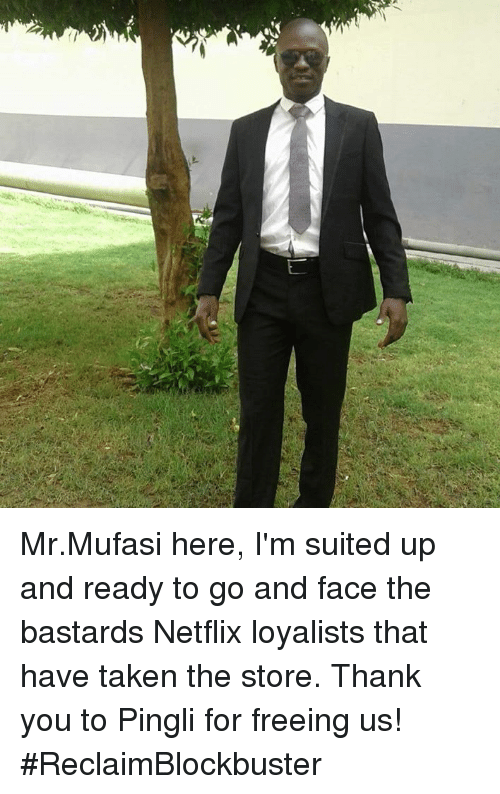 Netflix, Taken, and Thank You: Mr.Mufasi here,  I'm suited up and ready to go and face the bastards Netflix loyalists that have taken the store. Thank you to Pingli for freeing us! #ReclaimBlockbuster
