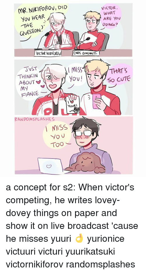 Broadcasters: MR.NIKIFOROVIDID  Yov HEAR  QUESTION  THINKIN  ABOUT  MN  FIANCE  NovRI  RANDOMSPLASHES  MISS  you  Too  VICTOR,  WHAT  ARE YOU  DDINGa?  THAT'S  So CUTE a concept for s2: When victor's competing, he writes lovey-dovey things on paper and show it on live broadcast 'cause he misses yuuri 👌 yurionice victuuri victuri yuurikatsuki victornikiforov randomsplashes