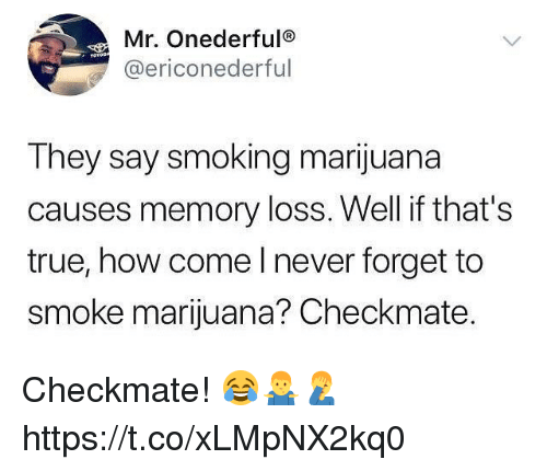 Smoking, True, and Marijuana: Mr. Onederfulo  @ericonederful  They say smoking marijuana  causes memory loss. Well if that's  true, how come l never forget to  smoke marijuana? Checkmate. Checkmate! 😂🤷♂️🤦♂️ https://t.co/xLMpNX2kq0
