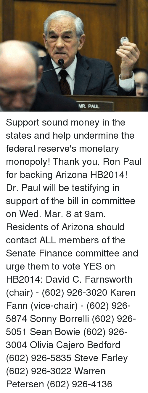 Ron Paul: MR PAUL Support sound money in the states and help undermine the federal reserve's monetary monopoly!  Thank you, Ron Paul for backing Arizona HB2014!  Dr. Paul will be testifying in support of the bill in committee on Wed. Mar. 8 at 9am. Residents of Arizona should contact ALL members of the Senate Finance committee and urge them to vote YES on HB2014:  David C. Farnsworth (chair)  - (602) 926-3020  Karen Fann (vice-chair) - (602) 926-5874 Sonny Borrelli (602) 926-5051 Sean Bowie (602) 926-3004 Olivia Cajero Bedford (602) 926-5835 Steve Farley (602) 926-3022 Warren Petersen (602) 926-4136
