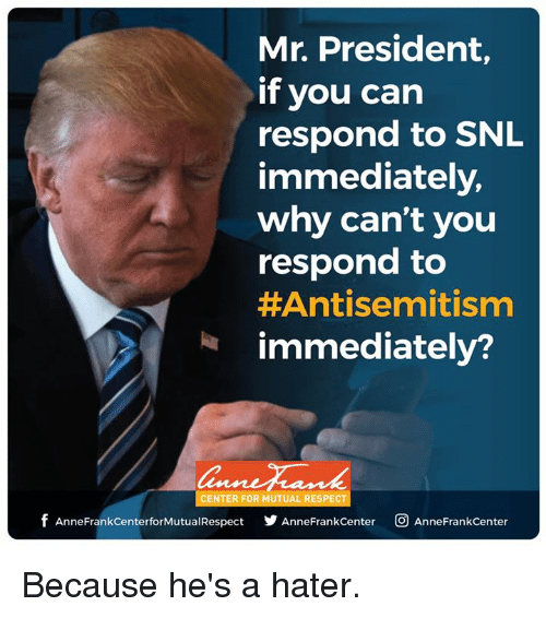 Memes, Snl, and 🤖: Mr. President,  if you can  respond to SNL  immediately,  why can't you  respond to  Antisemitism  immediately?  CENTER FOR MUTUAL RESPECT  f AnneFrankcenterforMutualRespect Anne Frank Center CO AnneFrankcenter Because he's a hater.