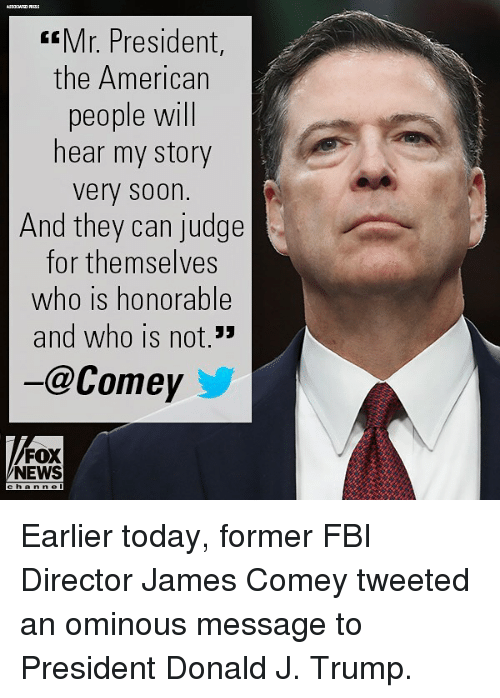 mr president: Mr. President,  the American  people will  hear my story  very soon.  And they can judge  for themselves  who is honorable  and who is not.33  -@Comey  FOX  NEWS Earlier today, former FBI Director James Comey tweeted an ominous message to President Donald J. Trump.