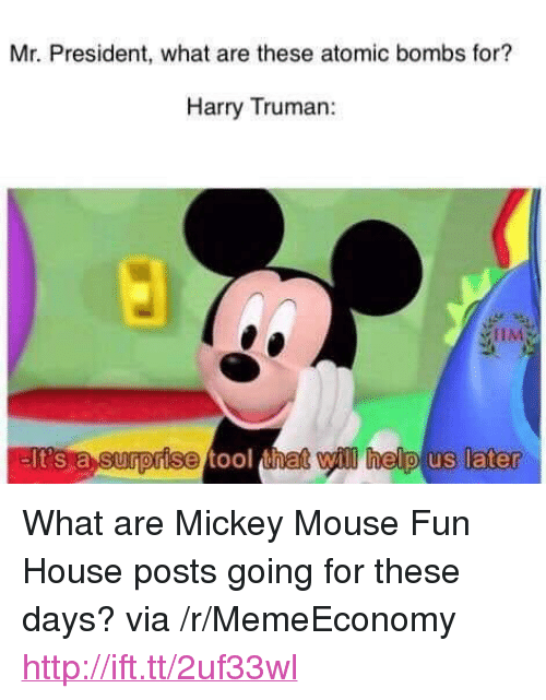 "Help, House, and Http: Mr. President, what are these atomic bombs for?  Harry Truman:  TIM  ool  il help us later <p>What are Mickey Mouse Fun House posts going for these days? via /r/MemeEconomy <a href=""http://ift.tt/2uf33wl"">http://ift.tt/2uf33wl</a></p>"