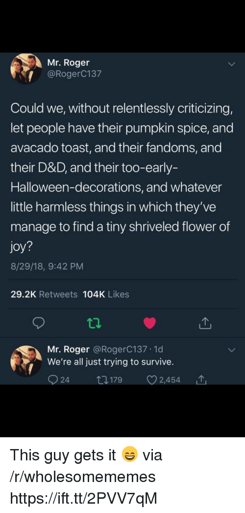 Halloween, Roger, and Flower: Mr. Roger  @RogerC137  Could we, without relentlessly criticizing,  let people have their pumpkin spice, and  avacado toast, and their fandoms, and  their D&D, and their too-early-  Halloween-decorations, and whatever  little harmless things in which they've  manage to find a tiny shriveled flower of  joy?  8/29/18, 9:42 PM  29.2K Retweets 104K Likes  Mr. Roger @RogerC137.1d  We're all just trying to survive. This guy gets it 😄 via /r/wholesomememes https://ift.tt/2PVV7qM