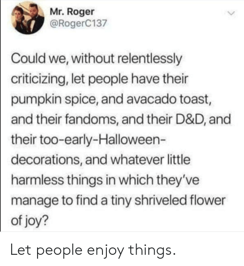 decorations: Mr. Roger  @RogerC137  Could we, without relentlessly  criticizing, let people have their  pumpkin spice, and avacado toast,  and their fandoms, and their D&D, and  their too-early-Halloween-  decorations, and whatever little  harmless things in which they've  manage to find a tiny shriveled flower  of joy? Let people enjoy things.