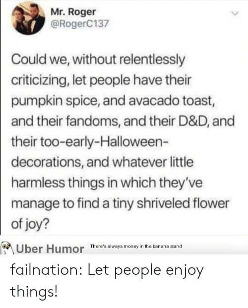 d&d: Mr. Roger  @RogerC137  Could we, without relentlessly  criticizing, let people have their  pumpkin spice, and avacado toast,  and their fandoms, and their D&D, and  their too-early-Halloween-  decorations, and whatever little  harmless things in which they've  manage to find a tiny shriveled flower  of joy?  Uber Humor  There's always money in the banana stand failnation:  Let people enjoy things!