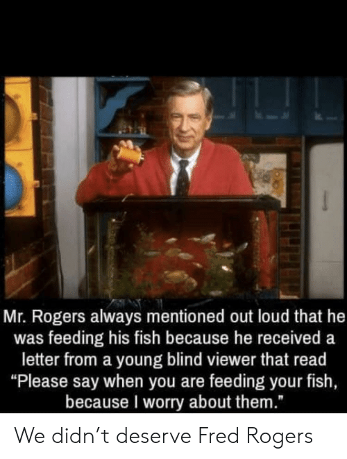 """fred rogers: Mr. Rogers always mentioned out loud that he  was feeding his fish because he received a  letter from a young blind viewer that read  """"Please say when you are feeding your fish,  because I worry about them."""" We didn't deserve Fred Rogers"""