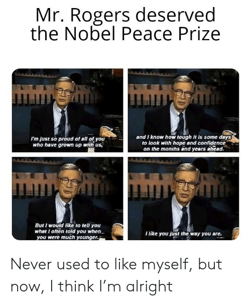 prize: Mr. Rogers deserved  the Nobel Peace Prize  and I know how tough it is some days  to look with hope and confidence  on the months and years ahead.  I'm just so proud of all of you  who have grown up with us,  mmgmmingh  But I would like to tell you  what I often told you when  you were much younger.  I like you just the way you are. Never used to like myself, but now, I think I'm alright