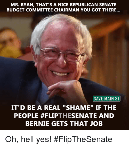 """Memes, Budget, and Jobs: MR. RYAN, THAT'S A NICE REPUBLICAN SENATE  BUDGET COMMITTEE CHAIRMAN YOU GOT THERE...  SAVE MAIN ST  IT D BE A REAL SHAME"""" IF THE  PEOPLE THE  SENATE AND  BERNIE GETS THAT JOB Oh, hell yes! #FlipTheSenate"""