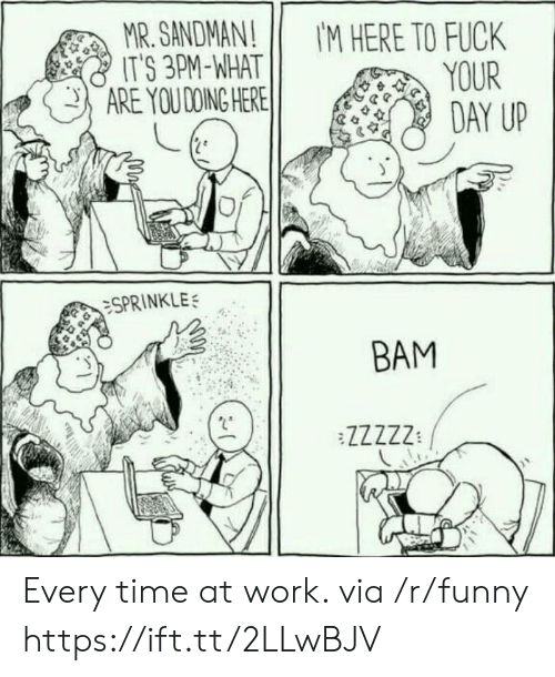 Fuck Its: MR. SANDMAN! IM HERE TO FUCK  ITS 3PM-NHATYOUR  ARE YOUDOINGHEREİİ  :SPRINKLE;  ВАМ  :S  TL772' Every time at work. via /r/funny https://ift.tt/2LLwBJV